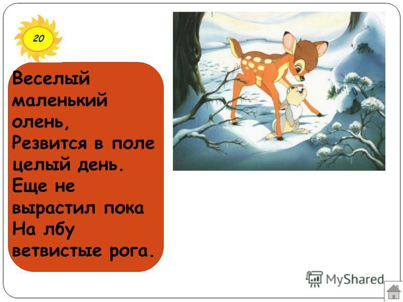 20 Веселый маленький олень, Резвится в поле целый день. Еще не вырастил пока На лбу ветвистые рога.