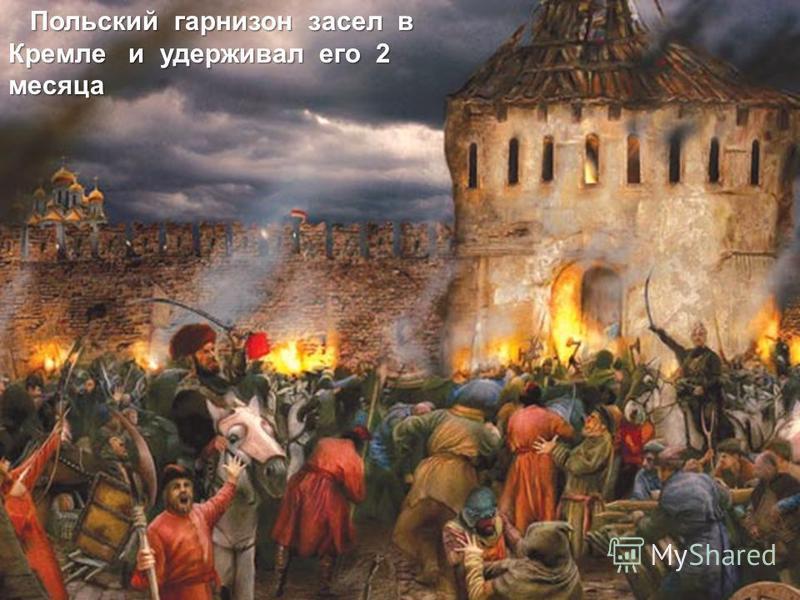 Польский гарнизон засел в Кремле и удерживал его 2 месяца Польский гарнизон засел в Кремле и удерживал его 2 месяца