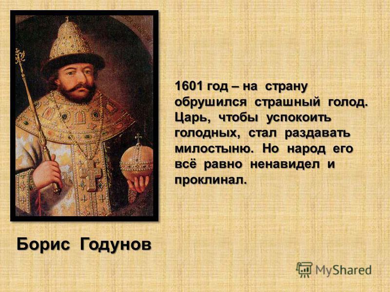 1601 год – на страну обрушился страшный голод. Царь, чтобы успокоить голодных, стал раздавать милостыню. Но народ его всё равно ненавидел и проклинал. Борис Годунов