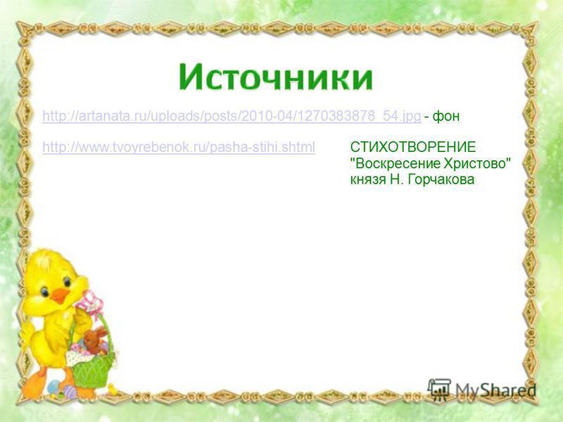 http://artanata.ru/uploads/posts/2010-04/1270383878_54.jpghttp://artanata.ru/uploads/posts/2010-04/1270383878_54. jpg - фон СТИХОТВОРЕНИЕ Воскресение Христово князя Н. Горчакова http://www.tvoyrebenok.ru/pasha-stihi.shtml