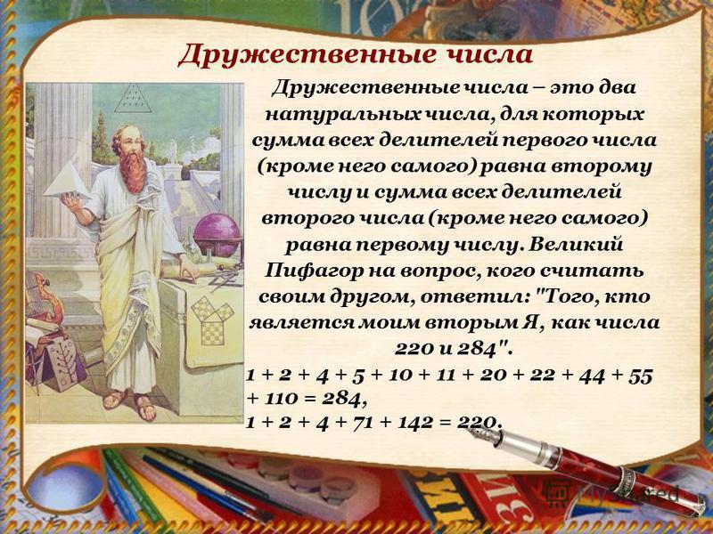 Дружественные числа – это два натуральных числа, для которых сумма всех делителей первого числа (кроме него самого) равна второму числу и сумма всех делителей второго числа (кроме него самого) равна первому числу. Великий Пифагор на вопрос, кого счит