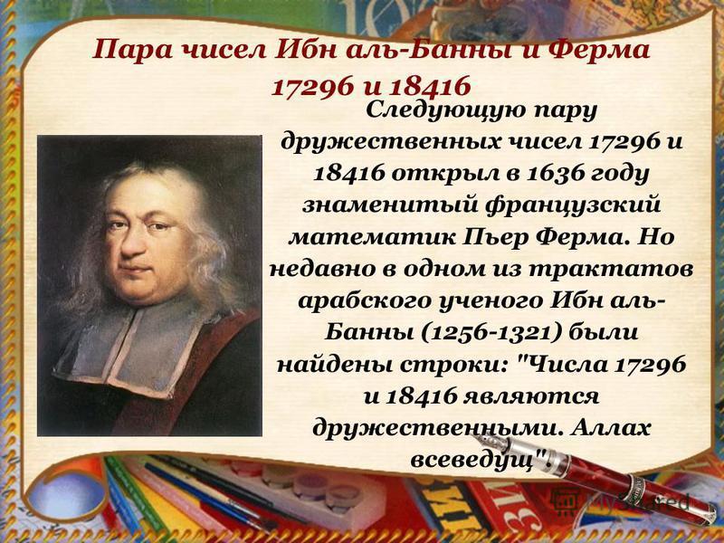 Следующую пару дружественных чисел 17296 и 18416 открыл в 1636 году знаменитый французский математик Пьер Ферма. Но недавно в одном из трактатов арабского ученого Ибн аль- Банны (1256-1321) были найдены строки:
