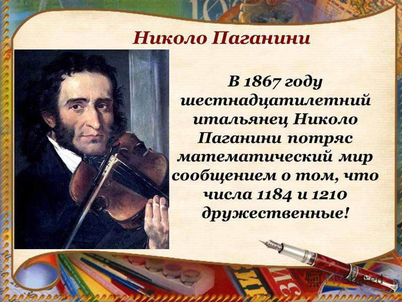 Николо Паганини В 1867 году шестнадцатилетний итальянец Николо Паганини потряс математический мир сообщением о том, что числа 1184 и 1210 дружественные!