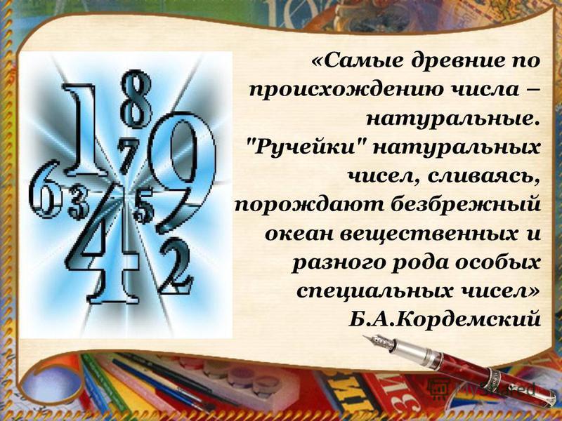 «Самые древние по происхождению числа – натуральные. Ручейки натуральных чисел, сливаясь, порождают безбрежный океан вещественных и разного рода особых специальных чисел» Б.А.Кордемский