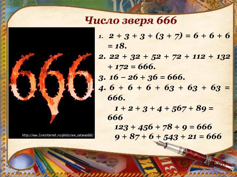 1. 2 + 3 + 3 + (3 + 7) = 6 + 6 + 6 = 18. 2. 22 + 32 + 52 + 72 + 112 + 132 + 172 = 666. 3. 16 26 + 36 = 666. 4. 6 + 6 + 6 + 63 + 63 + 63 = 666. 1 + 2 + 3 + 4 + 567 + 89 = 666 123 + 456 + 78 + 9 = 666 9 + 87 + 6 + 543 + 21 = 666 Число зверя 666