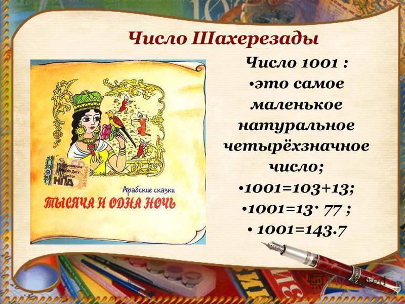 Число 1001 : это самое маленькое натуральное четырёхзначное число; 1001=103+13; 1001=13· 77 ; 1001=143.7 Число Шахерезады