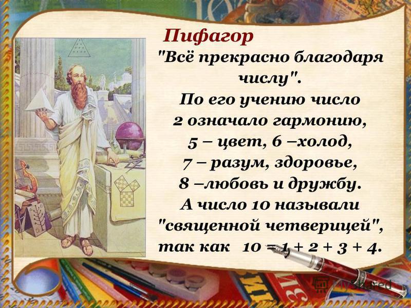 Всё прекрасно благодаря числу. По его учению число 2 означало гармонию, 5 – цвет, 6 –холод, 7 – разум, здоровье, 8 –любовь и дружбу. А число 10 называли священной четверицей, так как 10 = 1 + 2 + 3 + 4. Пифагор