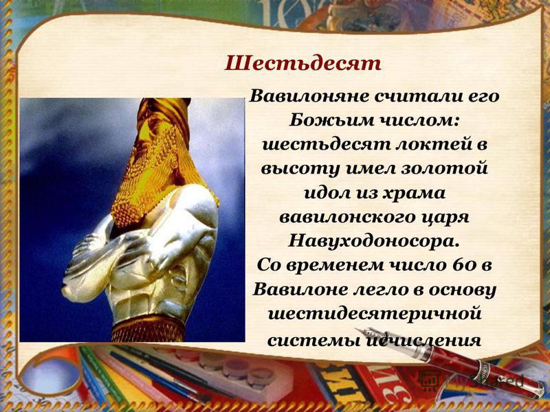 Вавилоняне считали его Божьим числом: шестьдесят локтей в высоту имел золотой идол из храма вавилонского царя Навуходоносора. Со временем число 60 в Вавилоне легло в основу шестидесятеричной системы исчисления Шестьдесят