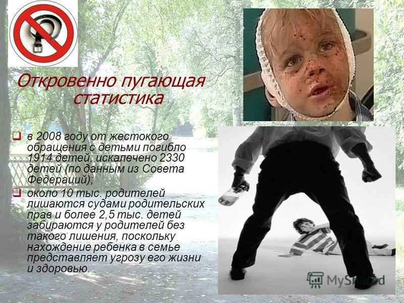 Откровенно пугающая статистика в 2008 году от жестокого обращения с детьми погибло 1914 детей, искалечено 2330 детей (по данным из Совета Федераций); около 10 тыс. родителей лишаются судами родительских прав и более 2,5 тыс. детей забираются у родите
