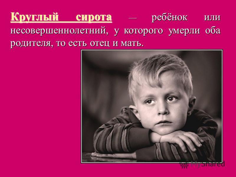 Круглый сирота ребёнок или несовершеннолетний, у которого умерли оба родителя, то есть отец и мать.