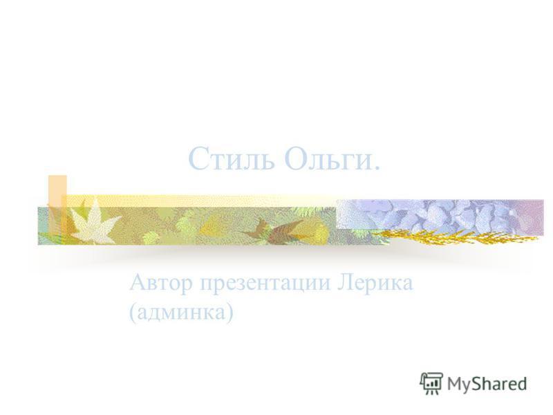 Стиль Ольги. Автор презентации Лерика (админка)