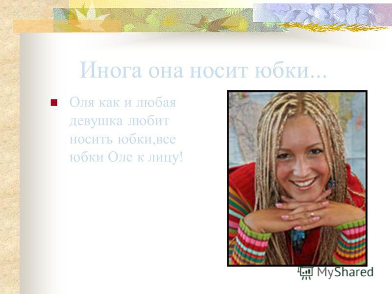 Инога она носит юбки... Оля как и любая девушка любит носить юбки,все юбки Оле к лицу!