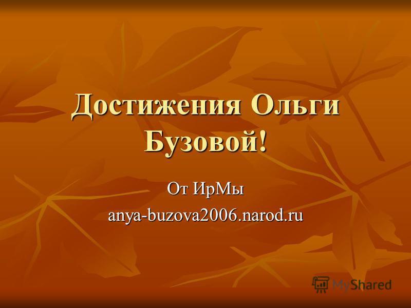 Достижения Ольги Бузовой! От Ир Мы anya-buzova2006.narod.ru