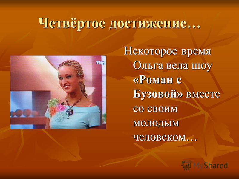 Четвёртое достижение… Некоторое время Ольга вела шоу «Роман с Бузовой» вместе со своим молодым человеком…