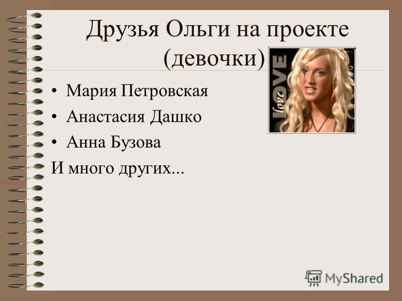 Друзья Ольги на проекте (девочки) Мария Петровская Анастасия Дашко Анна Бузова И много других...