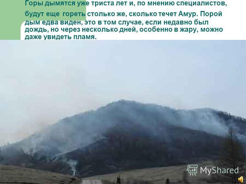 Горы дымятся уже триста лет и, по мнению специалистов, будут еще гореть столько же, сколько течет Амур. Порой дым едва виден, это в том случае, если недавно был дождь, но через несколько дней, особенно в жару, можно даже увидеть пламя.