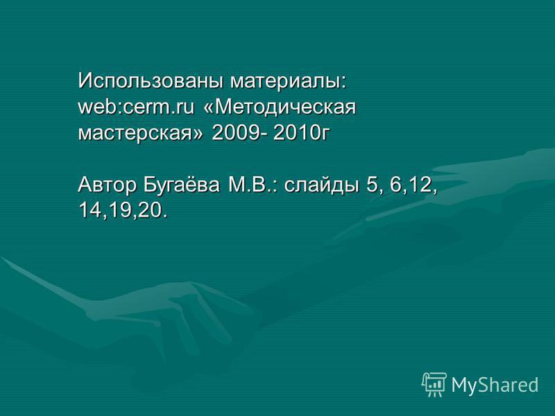 Использованы материалы: web:cerm.ru «Методическая мастерская» 2009- 2010 г Автор Бугаёва М.В.: слайды 5, 6,12, 14,19,20.