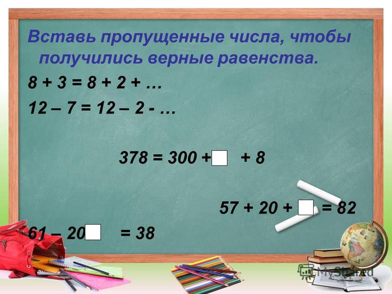 Вставь пропущенные числа, чтобы получились верные равенства. 8 + 3 = 8 + 2 + … 12 – 7 = 12 – 2 - … 378 = 300 + + 8 57 + 20 + = 82 61 – 20 - = 38