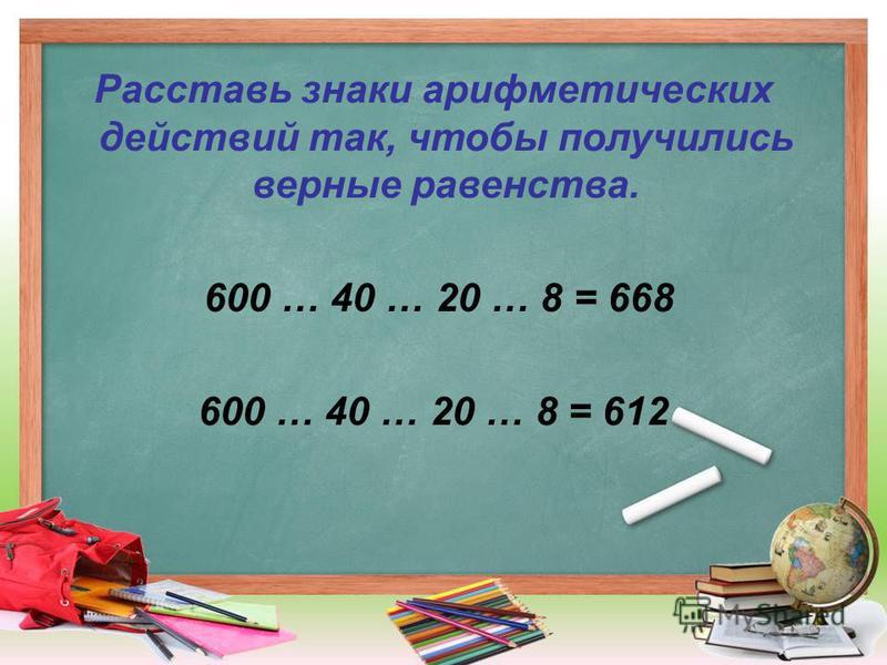Расставь знаки арифметических действий так, чтобы получились верные равенства. 600 … 40 … 20 … 8 = 668 600 … 40 … 20 … 8 = 612