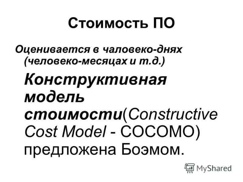 Стоимость ПО Оценивается в человеко-днях (человеко-месяцах и т.д.) Конструктивная модель стоимости(Constructive Cost Model - СОСОМО) предложена Боэмом.