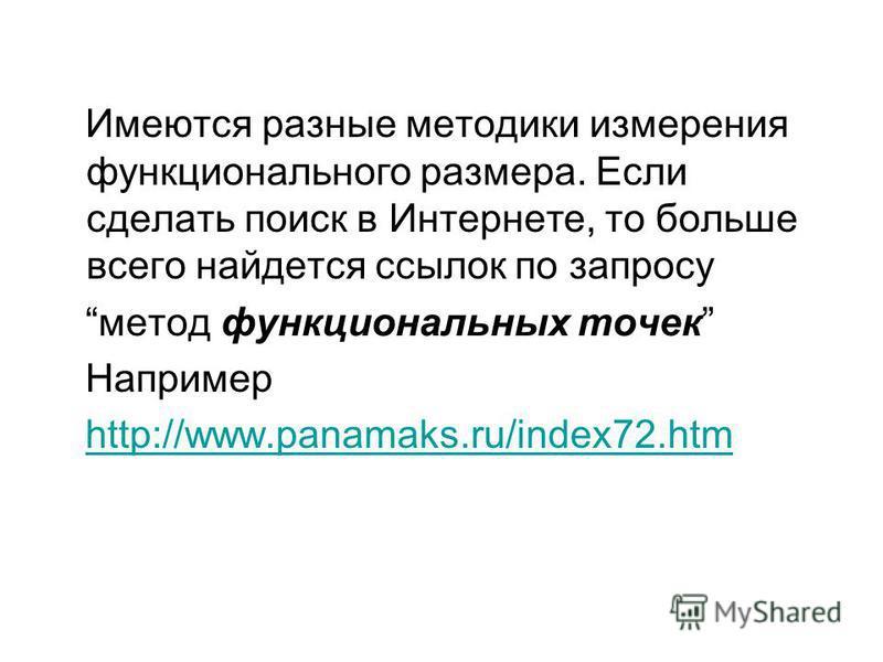 Имеются разные методики измерения функционального размера. Если сделать поиск в Интернете, то больше всего найдется ссылок по запросу метод функциональных точек Например http://www.panamaks.ru/index72.htmhttp://www.panamaks.ru/index72.htm