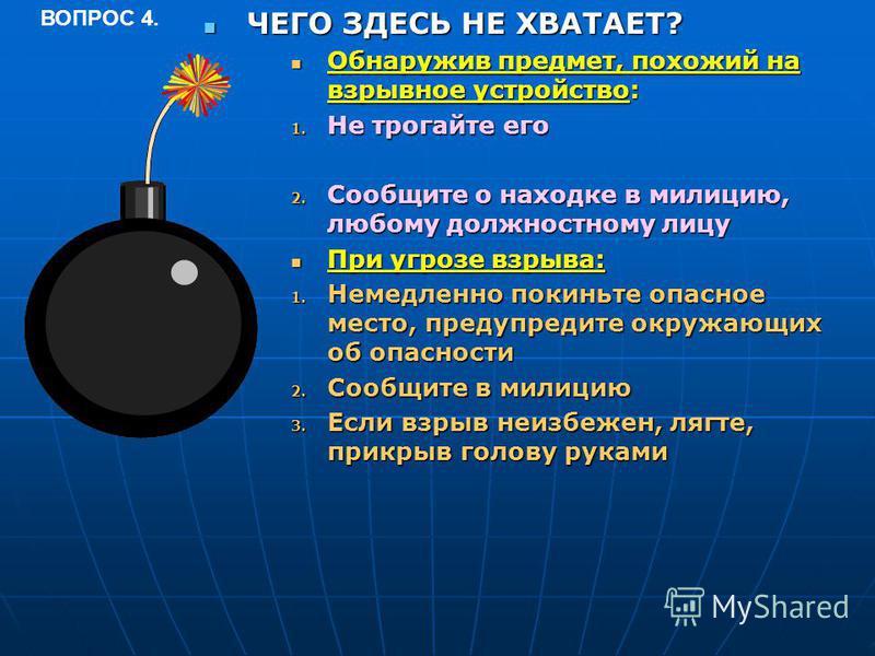 ЧЕГО ЗДЕСЬ НЕ ХВАТАЕТ? ЧЕГО ЗДЕСЬ НЕ ХВАТАЕТ? Обнаружив предмет, похожий на взрывное устройство: Обнаружив предмет, похожий на взрывное устройство: 1. Не трогайте его 2. Сообщите о находке в милицию, любому должностному лицу При угрозе взрыва: При уг