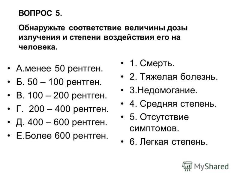 ВОПРОС 5. Обнаружьте соответствие величины дозы излучения и степени воздействия его на человека. А.менее 50 рентген. Б. 50 – 100 рентген. В. 100 – 200 рентген. Г. 200 – 400 рентген. Д. 400 – 600 рентген. Е.Более 600 рентген. 1. Смерть. 2. Тяжелая бол