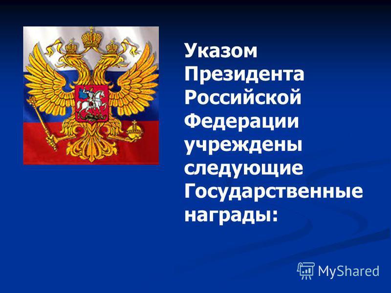 Указом Президента Российской Федерации учреждены следующие Государственные награды: