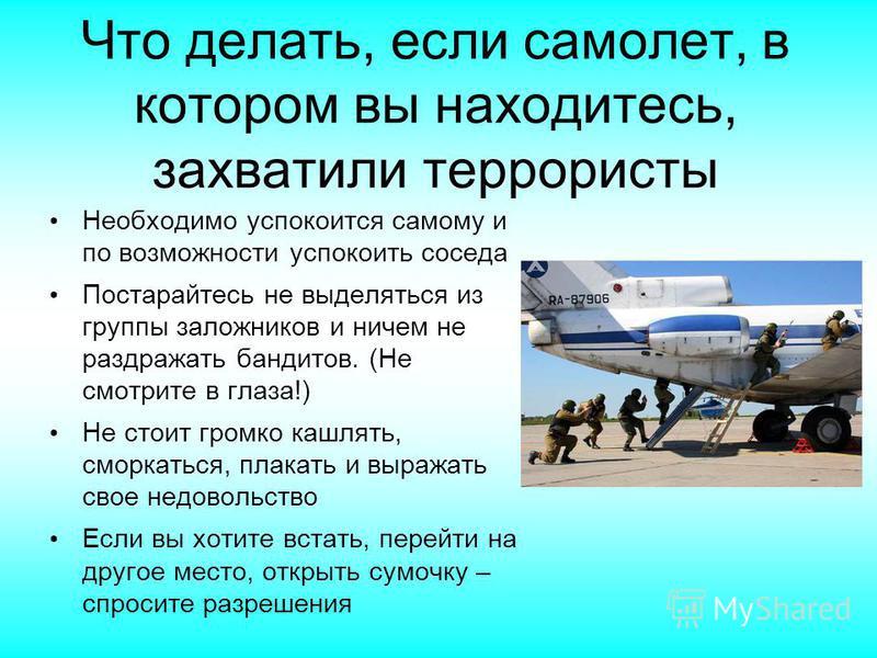 Что делать, если самолет, в котором вы находитесь, захватили террористы Необходимо успокоится самому и по возможности успокоить соседа Постарайтесь не выделяться из группы заложников и ничем не раздражать бандитов. (Не смотрите в глаза!) Не стоит гро