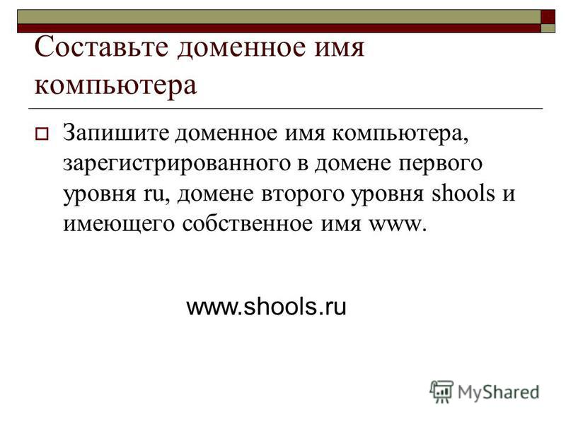 Составьте доменное имя компьютера Запишите доменное имя компьютера, зарегистрированного в домене первого уровня ru, домене второго уровня shools и имеющего собственное имя www. www.shools.ru