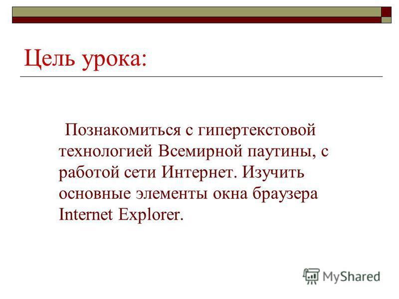 Цель урока: Познакомиться с гипертекстовой технологией Всемирной паутины, с работой сети Интернет. Изучить основные элементы окна браузера Internet Explorer.