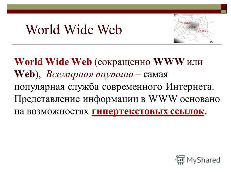 World Wide Web (сокращенно WWW или Web), Всемирная паутина – самая популярная служба современного Интернета. Представление информации в WWW основано на возможностях гипертекстовых ссылок. World Wide Web