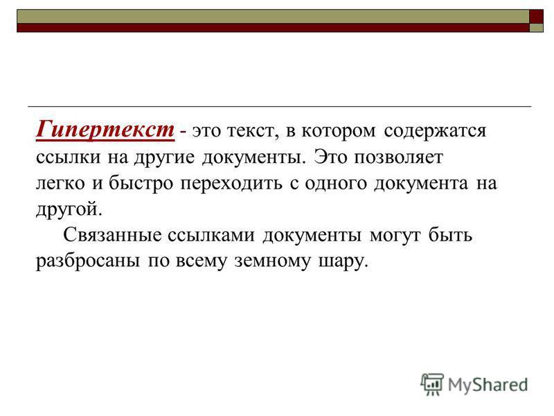 Гипертекст - это текст, в котором содержатся ссылки на другие документы. Это позволяет легко и быстро переходить с одного документа на другой. Связанные ссылками документы могут быть разбросаны по всему земному шару.