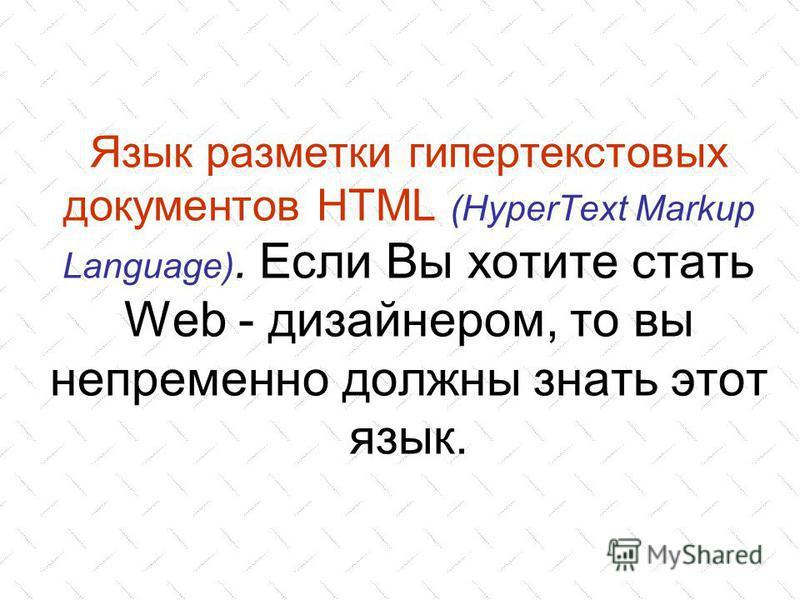 Язык разметки гипертекстовых документов HTML (HyperText Markup Language). Если Вы хотите стать Web - дизайнером, то вы непременно должны знать этот язык.