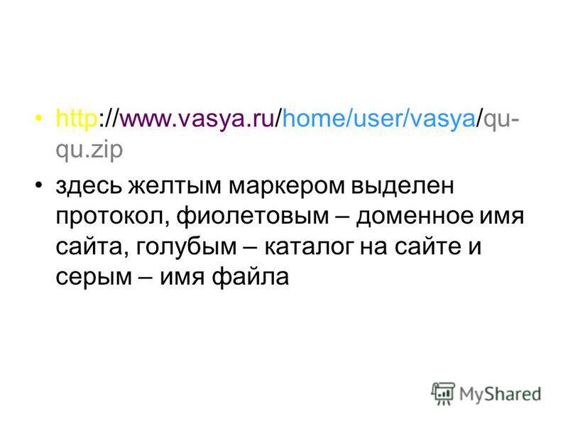 http://www.vasya.ru/home/user/vasya/qu- qu.zip здесь желтым маркером выделен протокол, фиолетовым – доменное имя сайта, голубым – каталог на сайте и серым – имя файла