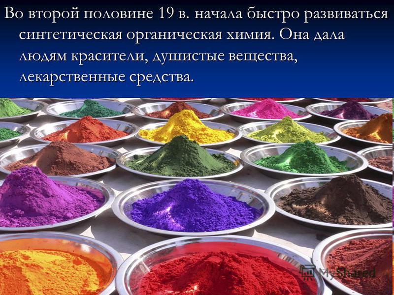 Во второй половине 19 в. начала быстро развиваться синтетическая органическая химия. Она дала людям красители, душистые вещества, лекарственные средства.