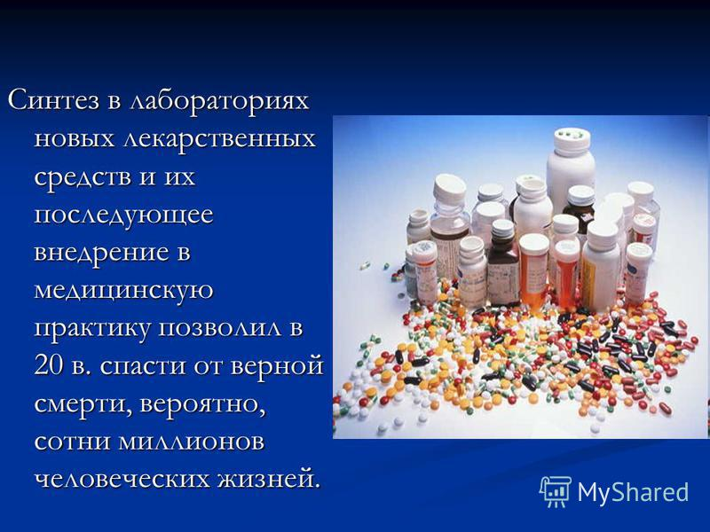 Синтез в лабораториях новых лекарственных средств и их последующее внедрение в медицинскую практику позволил в 20 в. спасти от верной смерти, вероятно, сотни миллионов человеческих жизней.