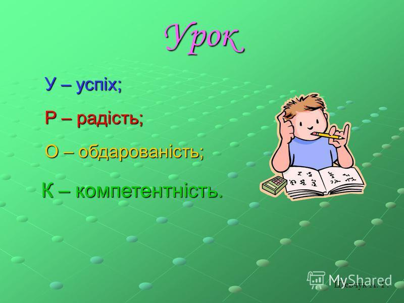 Урок У – успіх; Р – радість; О – обдарованість; К – компетентність. Шевчук А. Г.