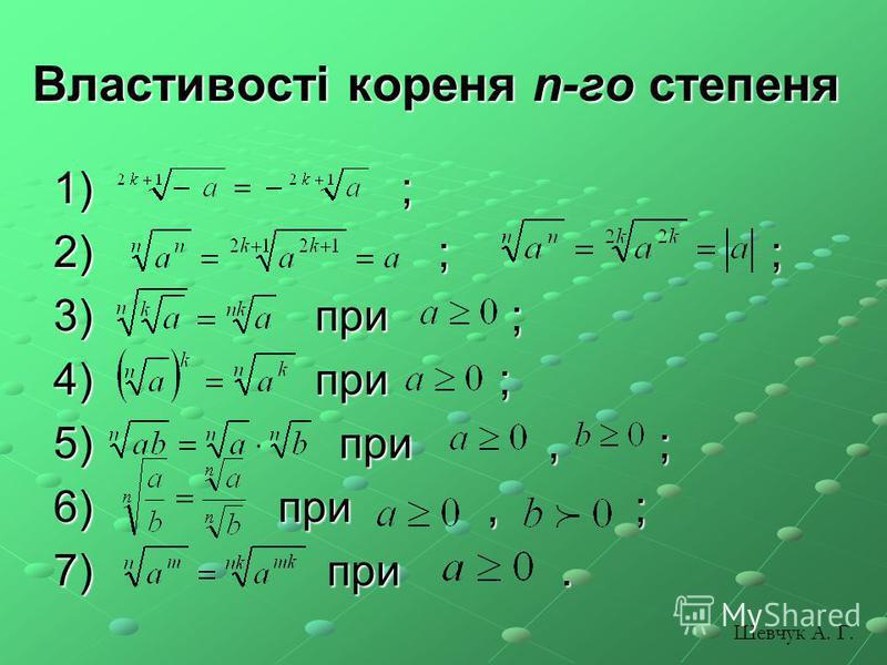 Властивості кореня n-го степеня 1) ; 2) ; ; 3) при ; 4) при ; 5) при, ; 6) при, ; 7) при. Шевчук А. Г.