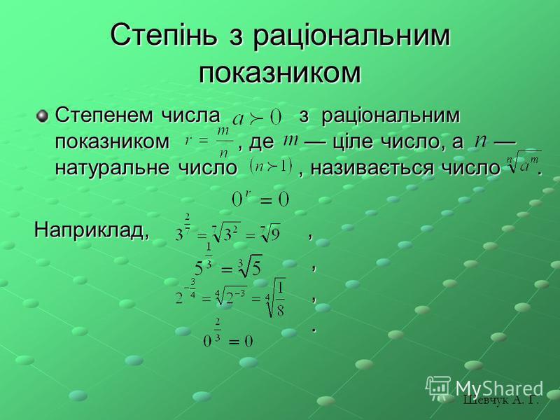 Степінь з раціональним показником Степенем числа з раціональним показником, де ціле число, а натуральне число, називається число. Наприклад,,,,. Шевчук А. Г.