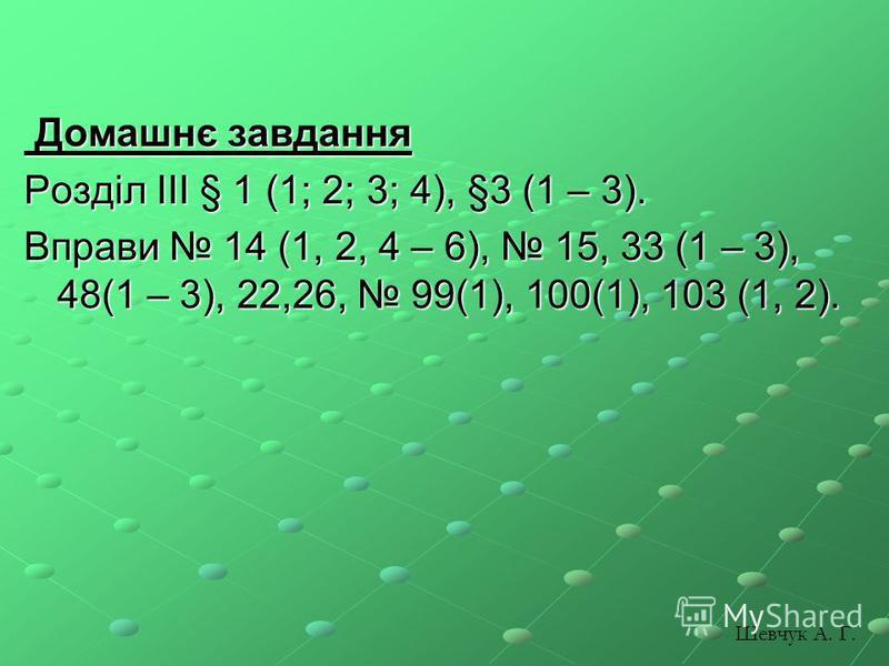 Домашнє завдання Домашнє завдання Розділ ІІІ § 1 (1; 2; 3; 4), §3 (1 – 3). Вправи 14 (1, 2, 4 – 6), 15, 33 (1 – 3), 48(1 – 3), 22,26, 99(1), 100(1), 103 (1, 2). Шевчук А. Г.
