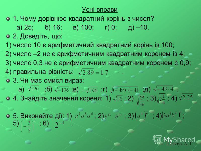 Усні вправи 1. Чому дорівнює квадратний корінь з чисел? а) 25; б) 16; в) 100; г) 0; д) –10. 2. Доведіть, що: 1) число 10 є арифметичний квадратний корінь із 100; 2) число –2 не є арифметичним квадратним коренем із 4; 3) число 0,3 не є арифметичним кв