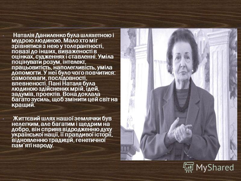 Наталія Даниленко була шляхетною і мудрою людиною. Мало хто міг зрівнятися з нею у толерантності, повазі до інших, виваженості в оцінках, судженнях і ставленні. Уміла поцінувати розум, інтелект, працьовитість, наполегливість, уміла допомогти. У неї б