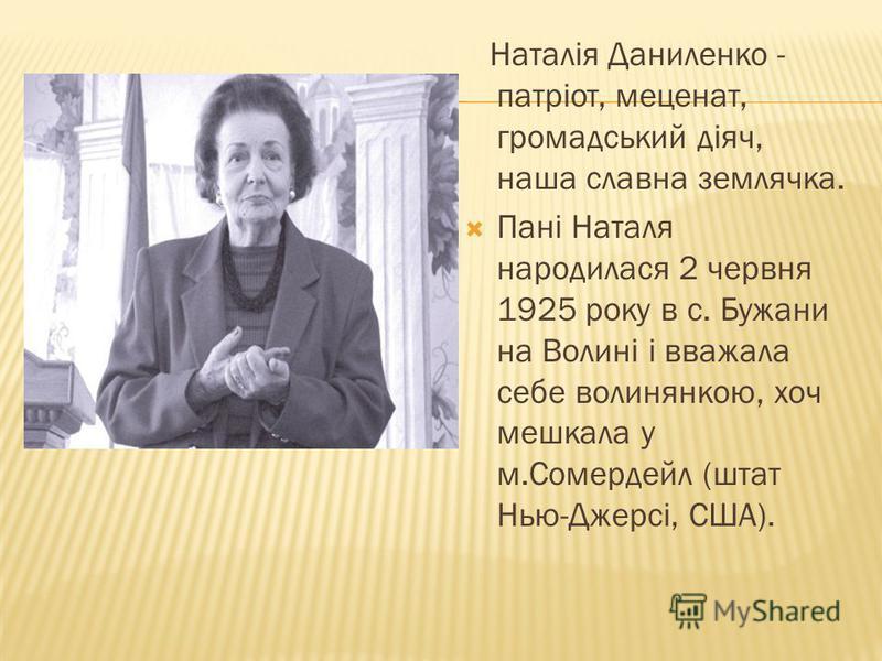 Наталія Даниленко - патріот, меценат, громадський діяч, наша славна землячка. Пані Наталя народилася 2 червня 1925 року в с. Бужани на Волині і вважала себе волинянкою, хоч мешкала у м.Сомердейл (штат Нью-Джерсі, США).