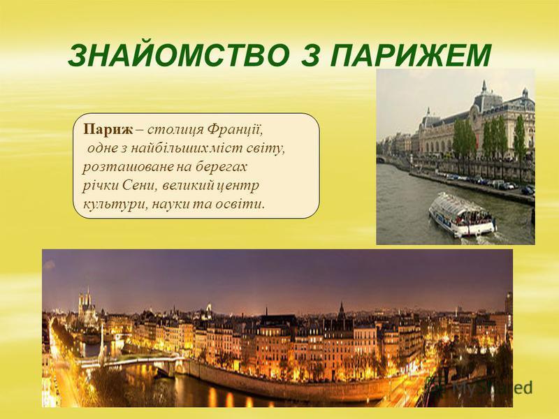 ЗНАЙОМСТВО З ПАРИЖЕМ Париж – столиця Франції, одне з найбільших міст світу, розташоване на берегах річки Сени, великий центр культури, науки та освіти.