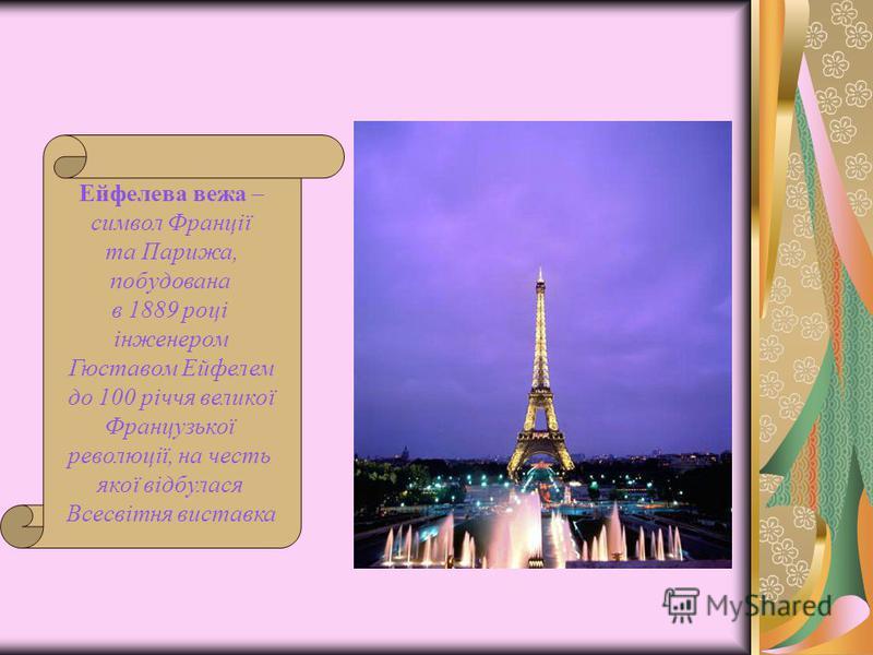 Ейфелева вежа – символ Франції та Парижа, побудована в 1889 році інженером Гюставом Ейфелем до 100 річчя великої Французької революції, на честь якої відбулася Всесвітня виставка