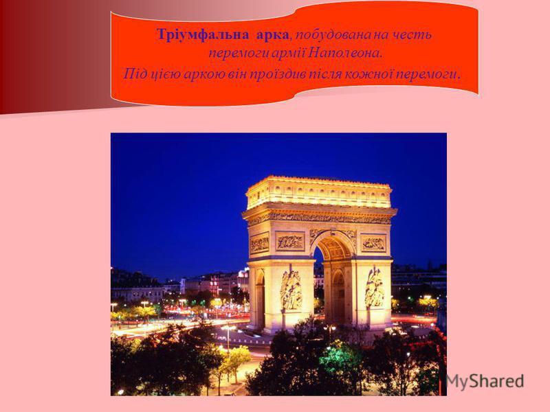 Тріумфальна арка, побудована на честь перемоги армії Наполеона. Під цією аркою він проїздив після кожної перемоги.