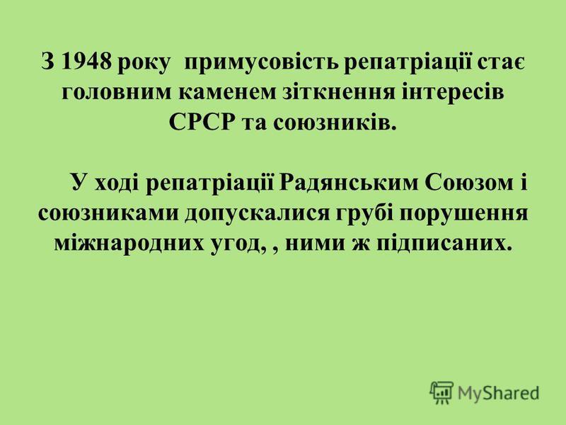 З 1948 року примусовість репатріації стає головним каменем зіткнення інтересів СРСР та союзників. У ході репатріації Радянським Союзом і союзниками допускалися грубі порушення міжнародних угод,, ними ж підписаних.