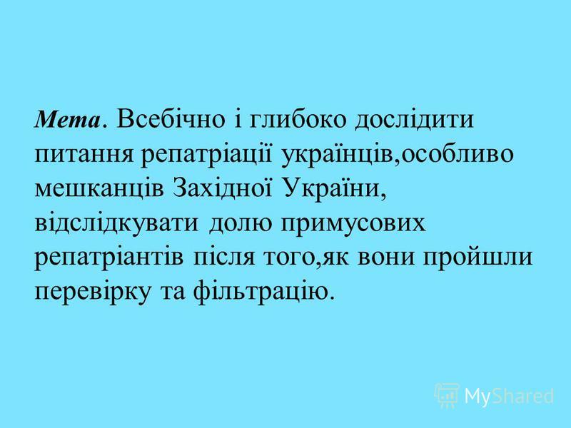 Мета. Всебічно і глибоко дослідити питання репатріації українців,особливо мешканців Західної України, відслідкувати долю примусових репатріантів після того,як вони пройшли перевірку та фільтрацію.