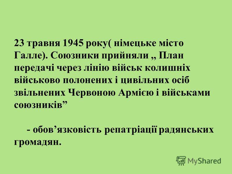 23 травня 1945 року( німецьке місто Галле). Союзники прийняли,, План передачі через лінію військ колишніх військово полонених і цивільних осіб звільнених Червоною Армією і військами союзників - обовязковість репатріації радянських громадян.